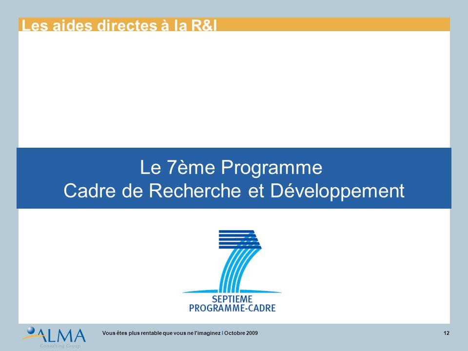 12Vous êtes plus rentable que vous ne l'imaginez I Octobre 2009 Le 7ème Programme Cadre de Recherche et Développement Les aides directes à la R&I