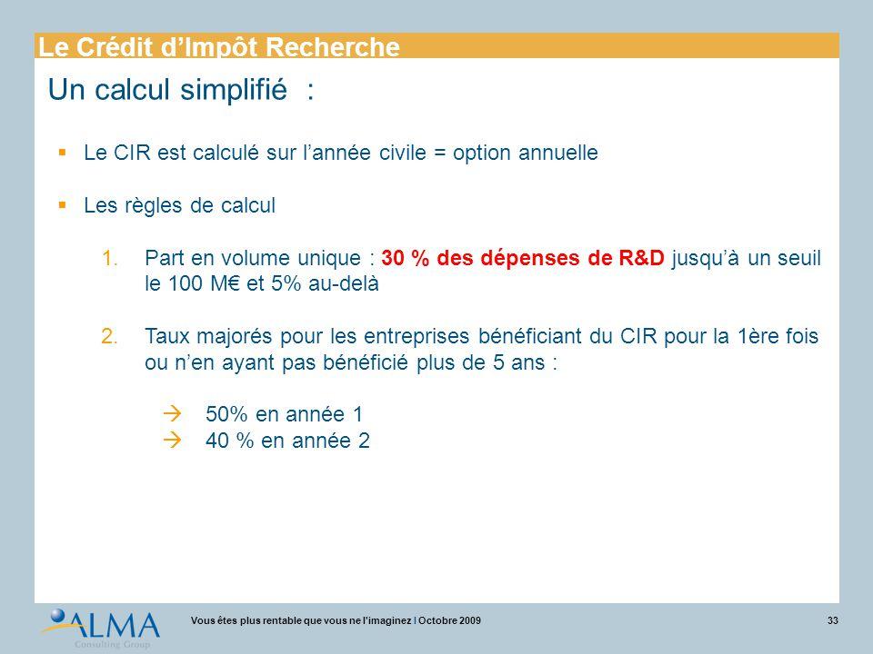 33Vous êtes plus rentable que vous ne l'imaginez I Octobre 2009 Un calcul simplifié :  Le CIR est calculé sur l'année civile = option annuelle  Les