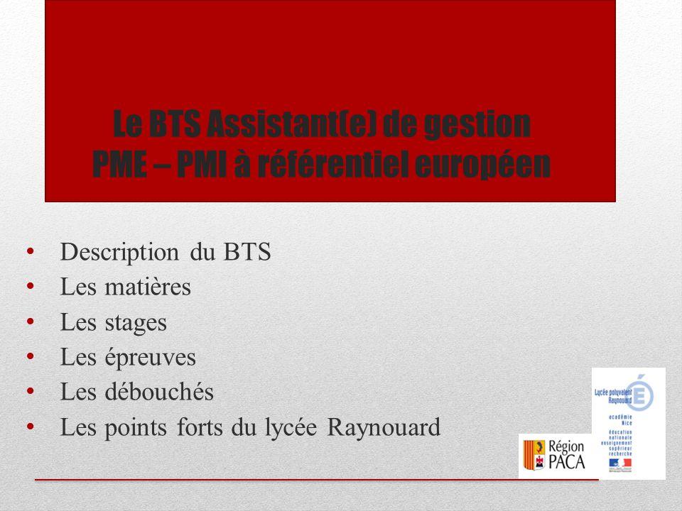 Le BTS Assistant de gestion PME PMI à référentiel européen Le BTS Assistant(e) de Gestion PME PMI a pour but la formation d'assistant de direction ayant pour fonction la gestion administrative, comptable et commerciale de l'entreprise.