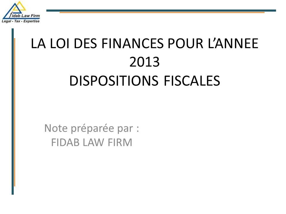 LA LOI DES FINANCES POUR L'ANNEE 2013 DISPOSITIONS FISCALES Note préparée par : FIDAB LAW FIRM