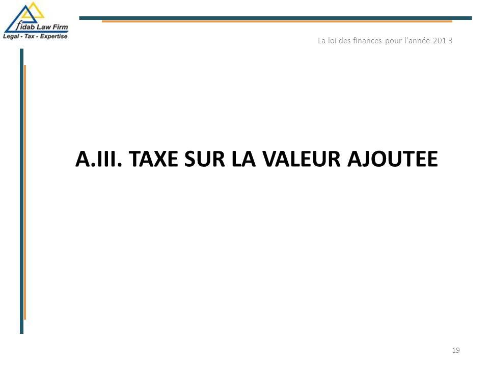 A.III. TAXE SUR LA VALEUR AJOUTEE La loi des finances pour l'année 201 3 19