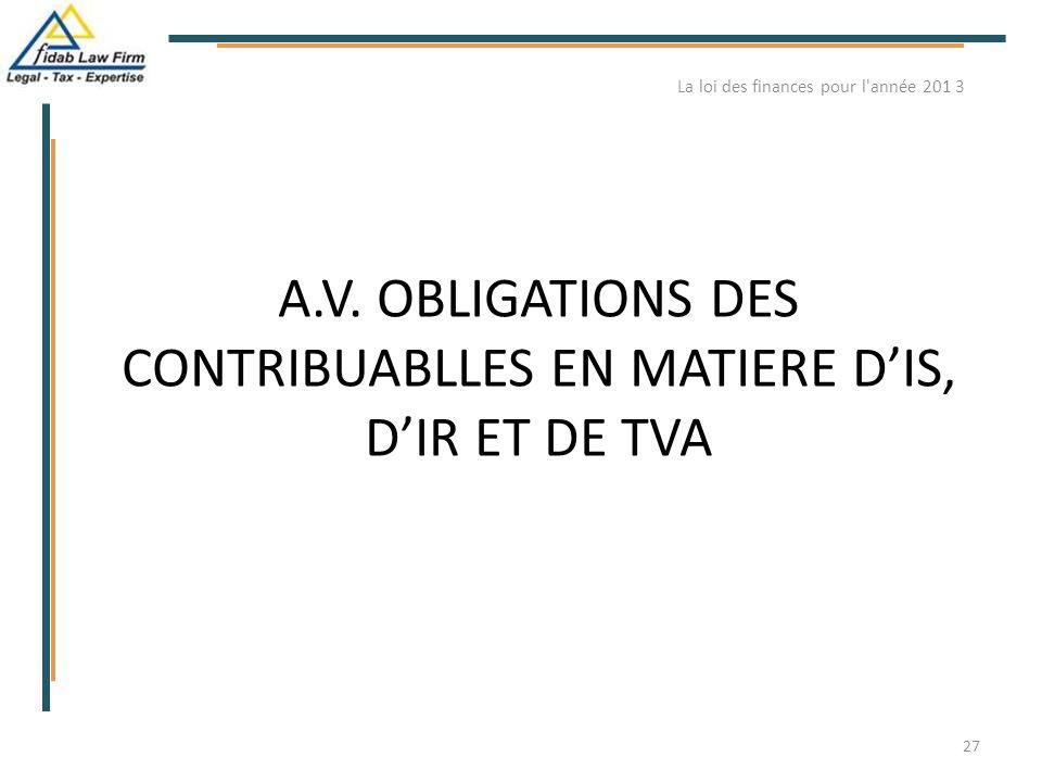 A.V. OBLIGATIONS DES CONTRIBUABLLES EN MATIERE D'IS, D'IR ET DE TVA La loi des finances pour l'année 201 3 27
