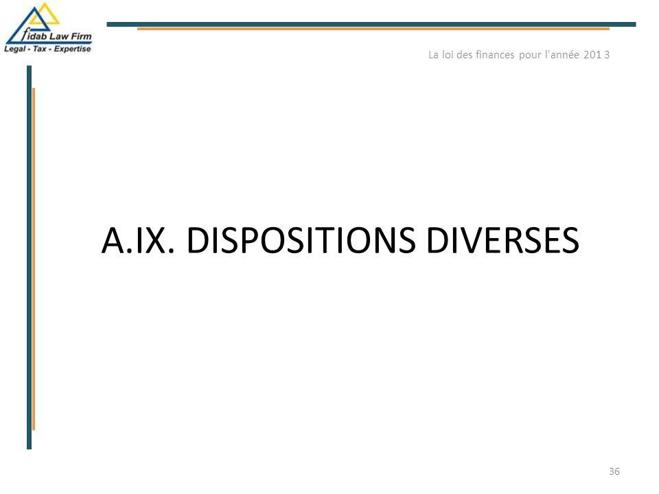A.IX. DISPOSITIONS DIVERSES La loi des finances pour l'année 201 3 36
