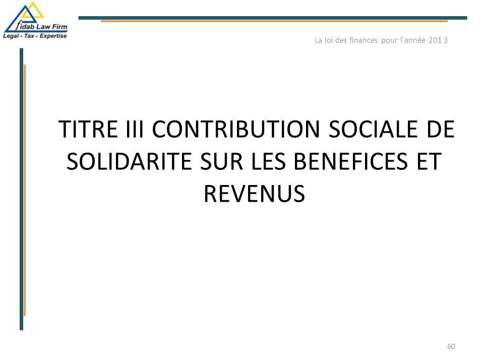 TITRE III CONTRIBUTION SOCIALE DE SOLIDARITE SUR LES BENEFICES ET REVENUS La loi des finances pour l'année 201 3 60