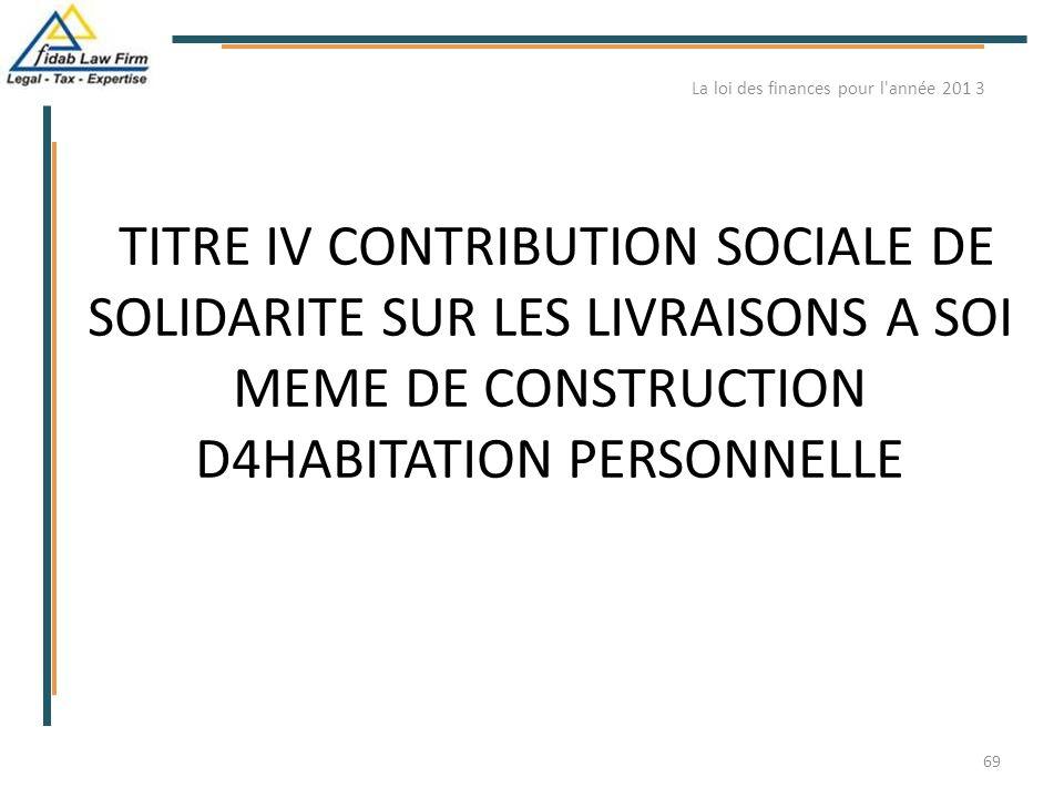 TITRE IV CONTRIBUTION SOCIALE DE SOLIDARITE SUR LES LIVRAISONS A SOI MEME DE CONSTRUCTION D4HABITATION PERSONNELLE La loi des finances pour l'année 20