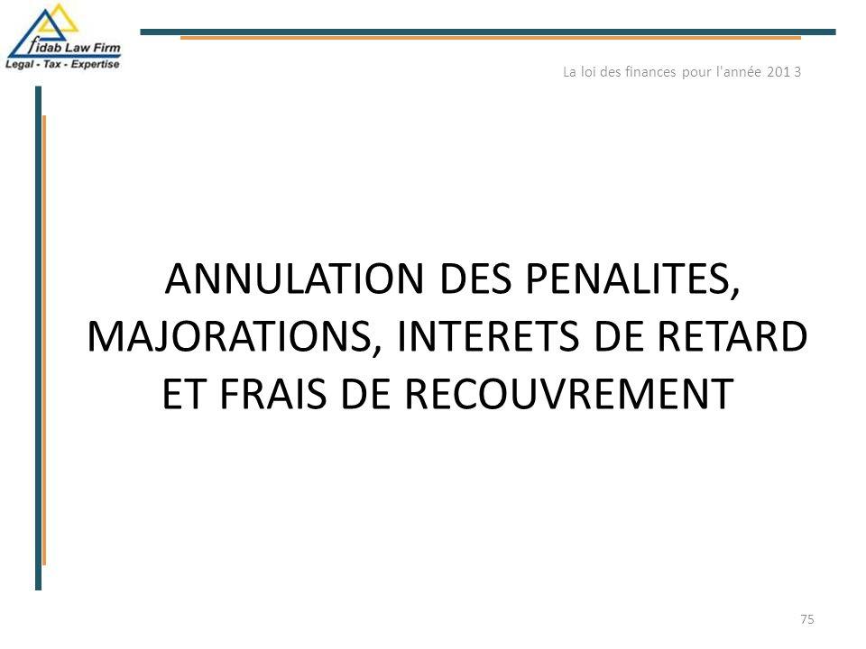 ANNULATION DES PENALITES, MAJORATIONS, INTERETS DE RETARD ET FRAIS DE RECOUVREMENT La loi des finances pour l'année 201 3 75