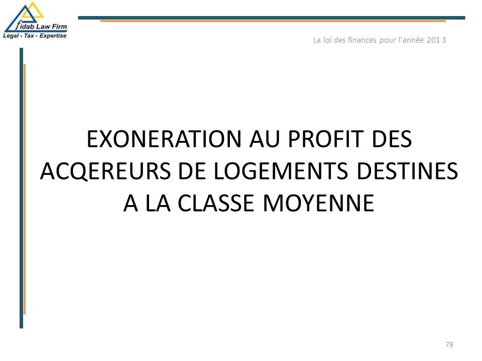 EXONERATION AU PROFIT DES ACQEREURS DE LOGEMENTS DESTINES A LA CLASSE MOYENNE La loi des finances pour l'année 201 3 79