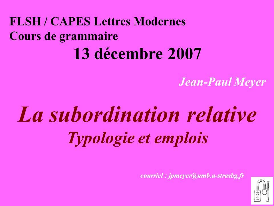 1 FLSH / CAPES Lettres Modernes Cours de grammaire 13 décembre 2007 Jean-Paul Meyer La subordination relative Typologie et emplois courriel : jpmeyer@