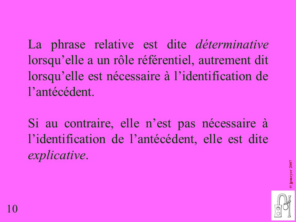 10 © jpmeyer 2007 La phrase relative est dite déterminative lorsqu'elle a un rôle référentiel, autrement dit lorsqu'elle est nécessaire à l'identifica
