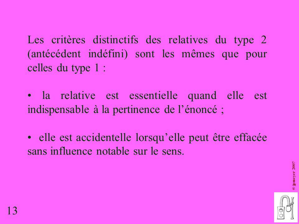 13 © jpmeyer 2007 Les critères distinctifs des relatives du type 2 (antécédent indéfini) sont les mêmes que pour celles du type 1 : la relative est es