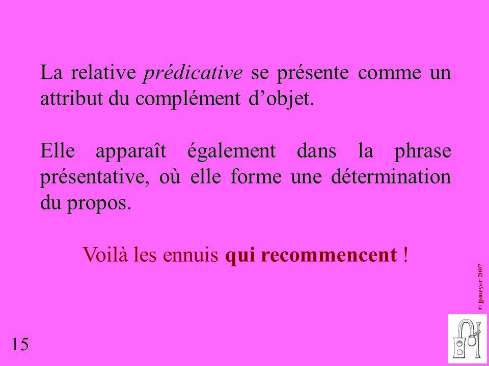 15 © jpmeyer 2007 La relative prédicative se présente comme un attribut du complément d'objet. Elle apparaît également dans la phrase présentative, où