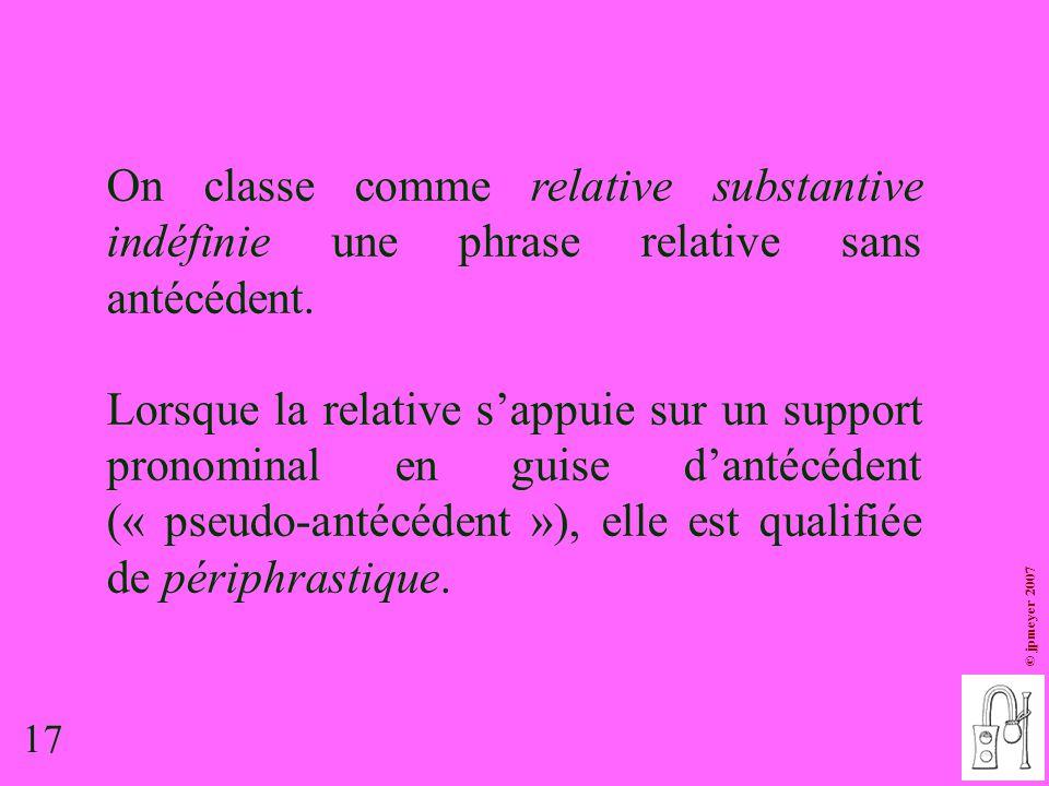 17 © jpmeyer 2007 On classe comme relative substantive indéfinie une phrase relative sans antécédent. Lorsque la relative s'appuie sur un support pron
