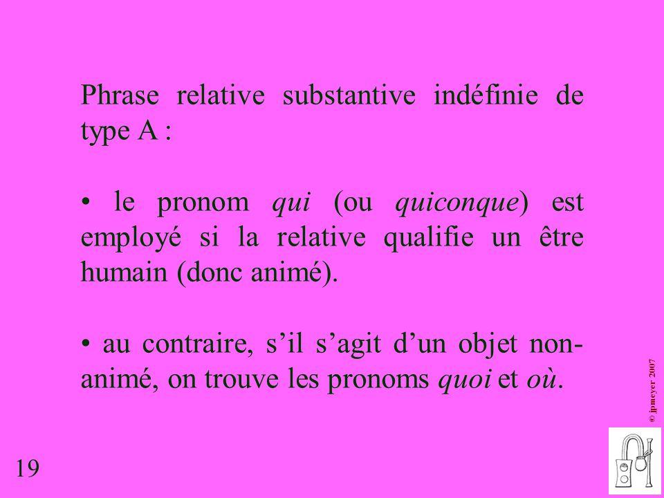 19 © jpmeyer 2007 Phrase relative substantive indéfinie de type A : le pronom qui (ou quiconque) est employé si la relative qualifie un être humain (d