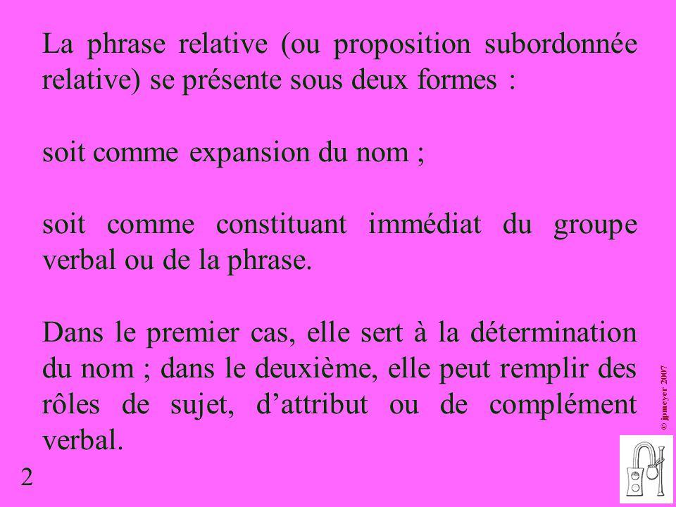 2 © jpmeyer 2007 La phrase relative (ou proposition subordonnée relative) se présente sous deux formes : soit comme expansion du nom ; soit comme cons