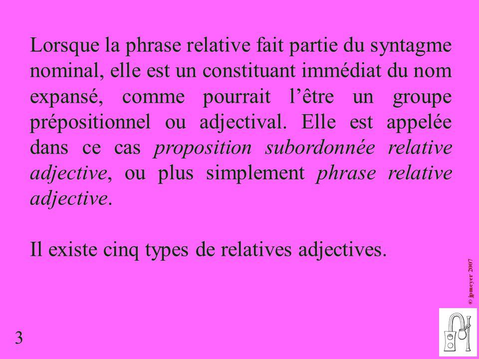 3 © jpmeyer 2007 Lorsque la phrase relative fait partie du syntagme nominal, elle est un constituant immédiat du nom expansé, comme pourrait l'être un