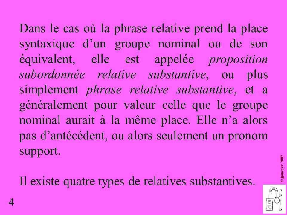4 © jpmeyer 2007 Dans le cas où la phrase relative prend la place syntaxique d'un groupe nominal ou de son équivalent, elle est appelée proposition su