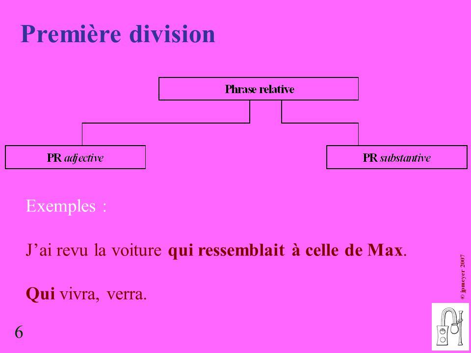 6 Première division © jpmeyer 2007 Exemples : J'ai revu la voiture qui ressemblait à celle de Max. Qui vivra, verra. 6