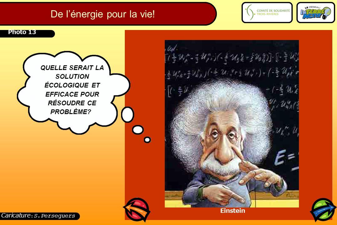 Photo 13 QUELLE SERAIT LA SOLUTION ÉCOLOGIQUE ET EFFICACE POUR RÉSOUDRE CE PROBLÈME? Einstein Caricature : S.Perseguers De l'énergie pour la vie!