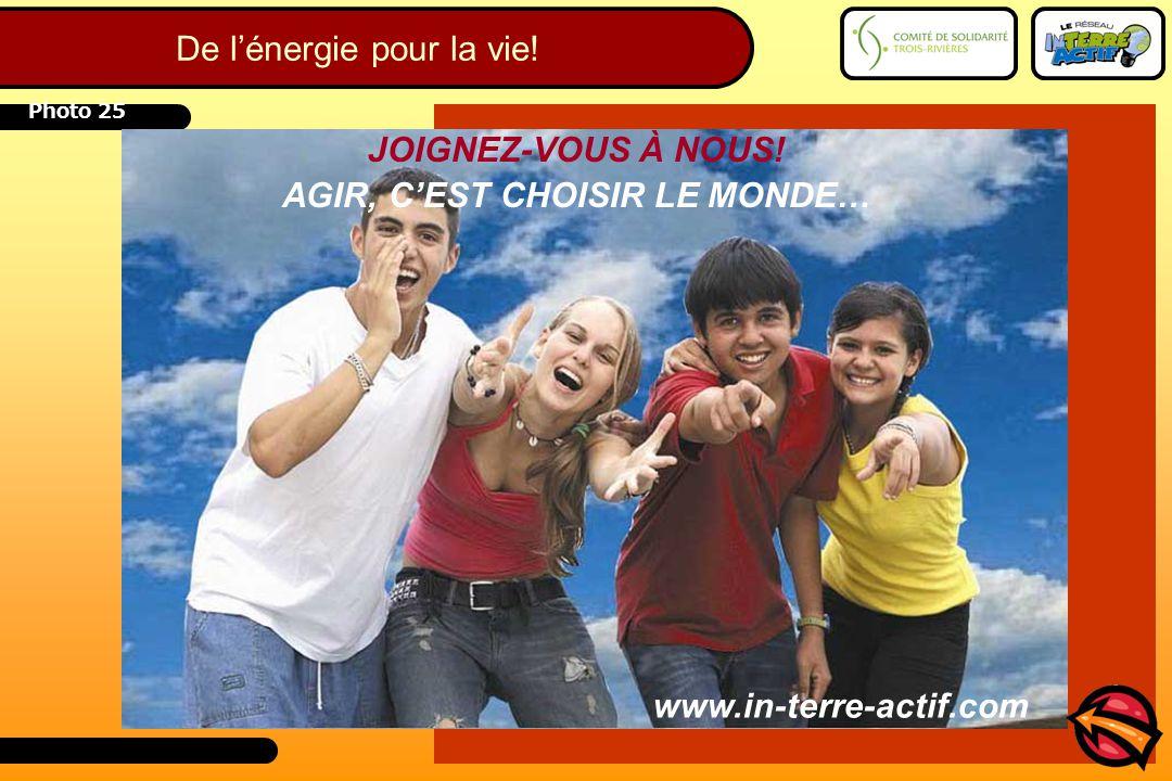 Photo 25 JOIGNEZ-VOUS À NOUS! AGIR, C'EST CHOISIR LE MONDE… www.in-terre-actif.com De l'énergie pour la vie!