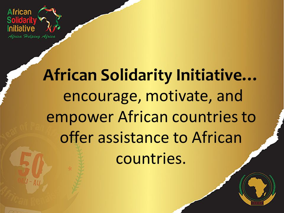 African Solidarity Initiative… encourage, motivate, and empower African countries to offer assistance to African countries.