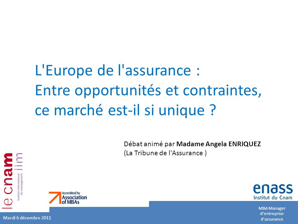 MBA Manager d'entreprise d'assurance L'Europe de l'assurance : Entre opportunités et contraintes, ce marché est-il si unique ? Mardi 6 décembre 2011 D