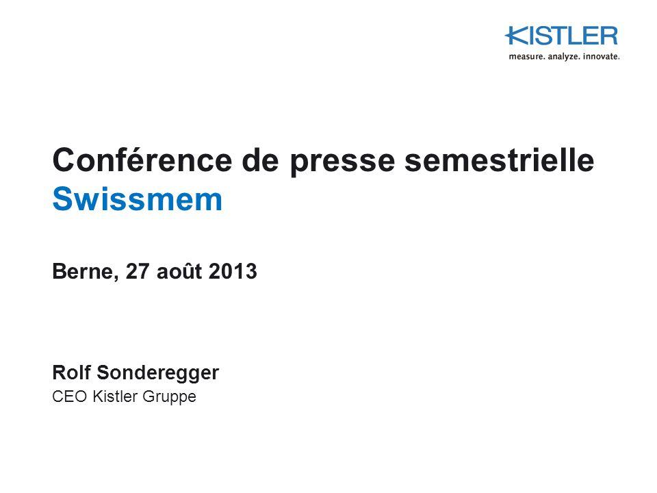 Conférence de presse semestrielle Swissmem Berne, 27 août 2013 Rolf Sonderegger CEO Kistler Gruppe