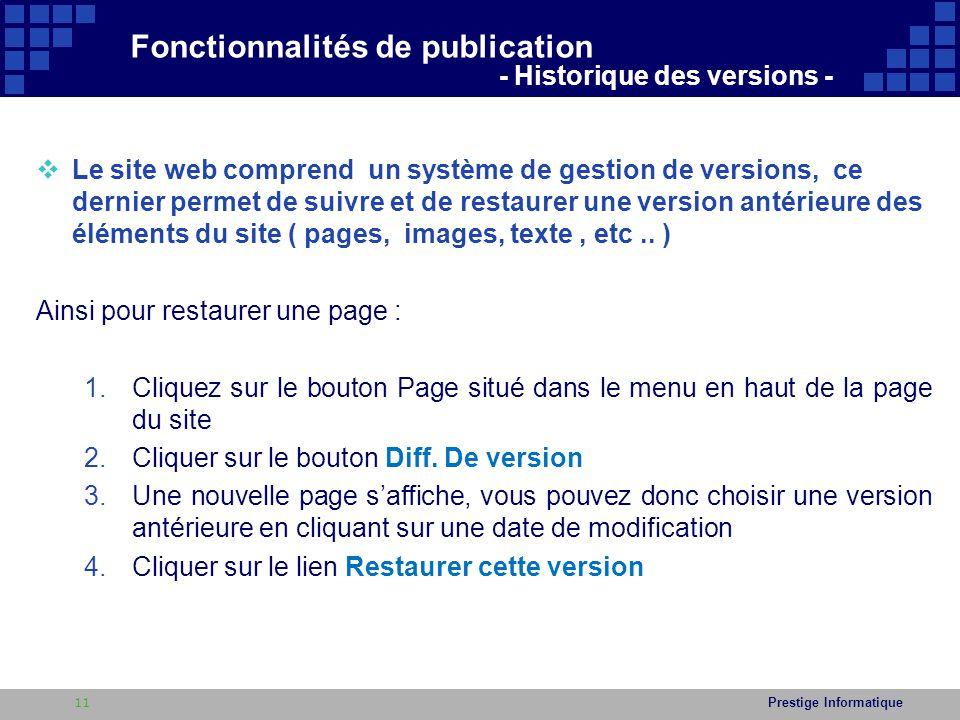 Prestige Informatique  Le site web comprend un système de gestion de versions, ce dernier permet de suivre et de restaurer une version antérieure des éléments du site ( pages, images, texte, etc..