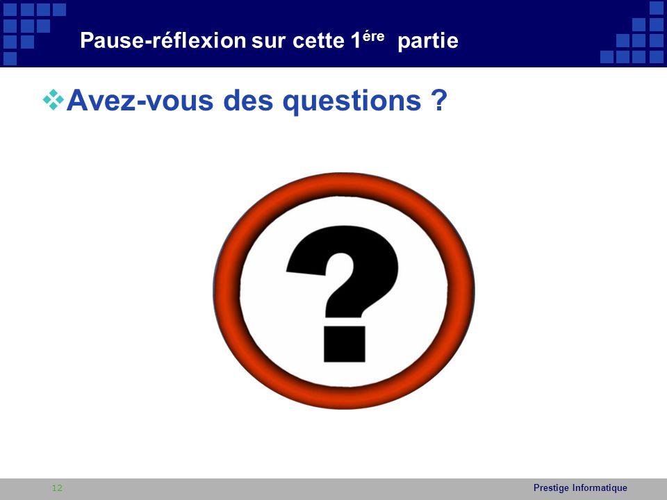 Prestige Informatique Pause-réflexion sur cette 1 ére partie  Avez-vous des questions ? 12
