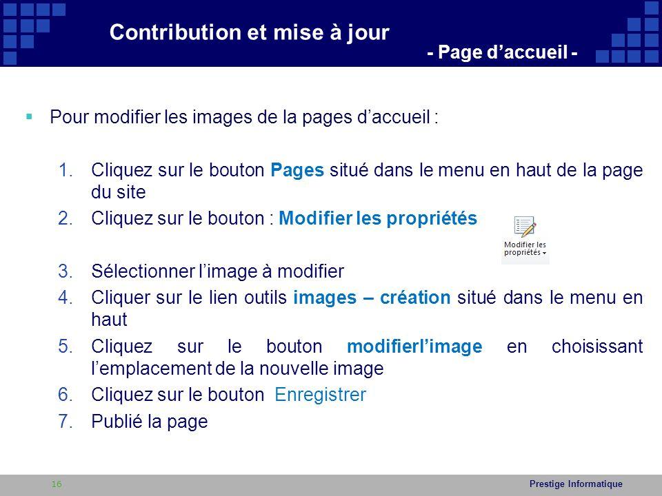 Prestige Informatique  Pour modifier les images de la pages d'accueil : 1.Cliquez sur le bouton Pages situé dans le menu en haut de la page du site 2.Cliquez sur le bouton : Modifier les propriétés 3.Sélectionner l'image à modifier 4.Cliquer sur le lien outils images – création situé dans le menu en haut 5.Cliquez sur le bouton modifierl'image en choisissant l'emplacement de la nouvelle image 6.Cliquez sur le bouton Enregistrer 7.Publié la page Contribution et mise à jour - Page d'accueil - 16