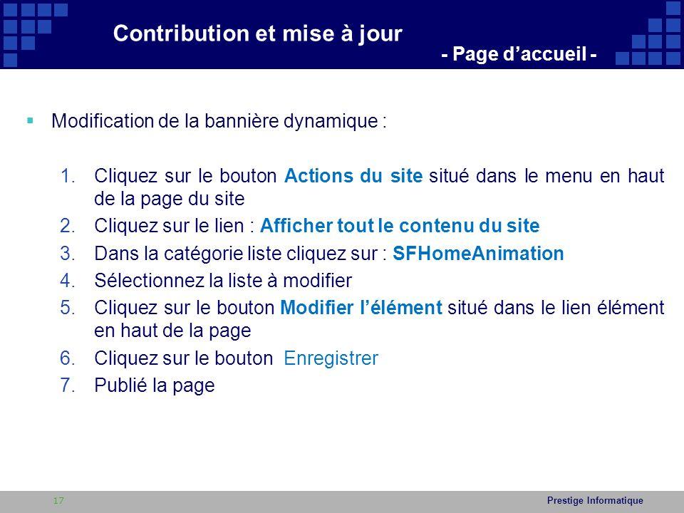 Prestige Informatique  Modification de la bannière dynamique : 1.Cliquez sur le bouton Actions du site situé dans le menu en haut de la page du site 2.Cliquez sur le lien : Afficher tout le contenu du site 3.Dans la catégorie liste cliquez sur : SFHomeAnimation 4.Sélectionnez la liste à modifier 5.Cliquez sur le bouton Modifier l'élément situé dans le lien élément en haut de la page 6.Cliquez sur le bouton Enregistrer 7.Publié la page Contribution et mise à jour - Page d'accueil - 17