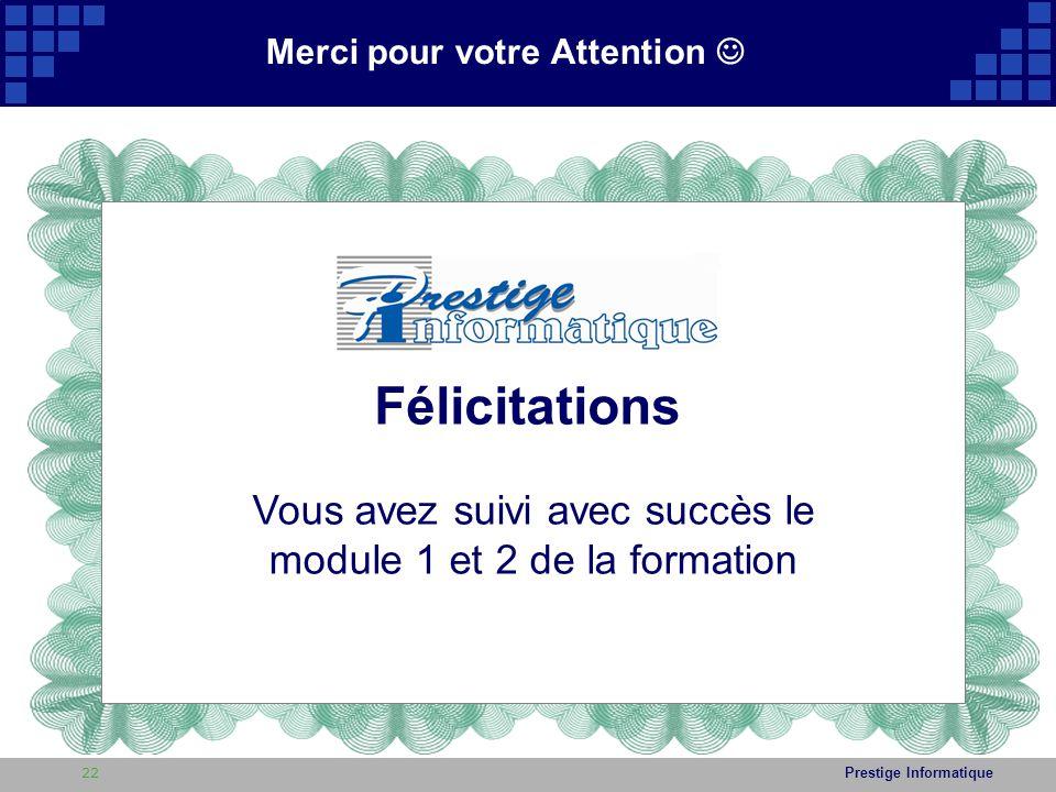 Prestige Informatique Merci pour votre Attention Félicitations Vous avez suivi avec succès le module 1 et 2 de la formation 22