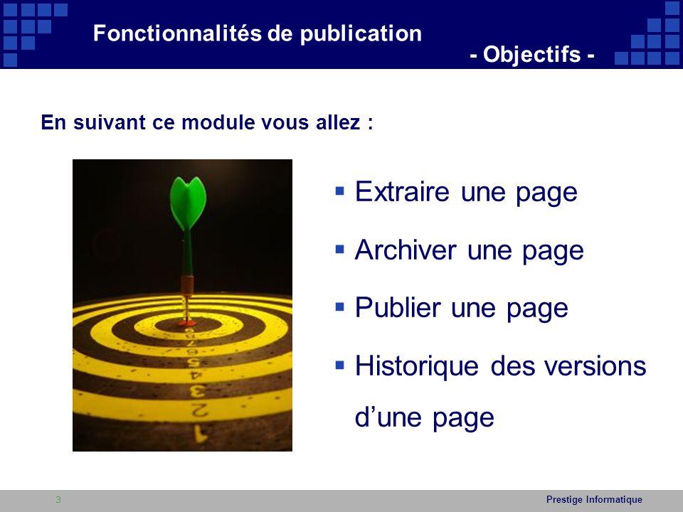 Prestige Informatique  Extraire une page  Archiver une page  Publier une page  Historique des versions d'une page Fonctionnalités de publication - Objectifs - En suivant ce module vous allez : 3
