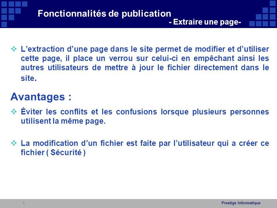 Prestige Informatique  Lab 1 : Exemple d'extraction d'une page du site  Suivez la procédure ci-dessous pour extraire une page déjà ouverte dans un navigateur 1.Cliquez sur le bouton Page situé dans le menu en haut de la page du site Si le menu en haut n'est pas affiché dans votre navigateur, cliquer sur Actions du site puis sur Afficher le Ruban 2.Cliquez sur le bouton : 3.La page est extraite et les autres utilisateurs ne pourront modifier cette pages ou afficher les modifications que lorsque le fichier sera archivé Fonctionnalités de publication - Extraire une page- 6
