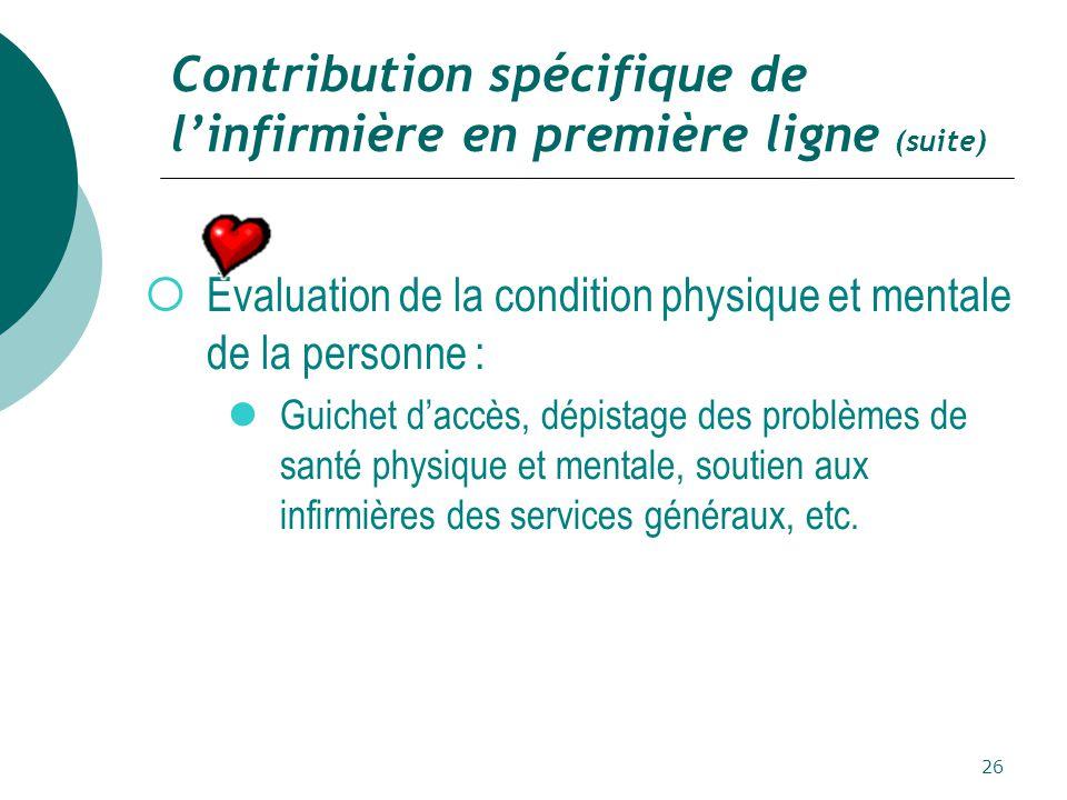 26 Contribution spécifique de l'infirmière en première ligne (suite)  Évaluation de la condition physique et mentale de la personne : Guichet d'accès, dépistage des problèmes de santé physique et mentale, soutien aux infirmières des services généraux, etc.