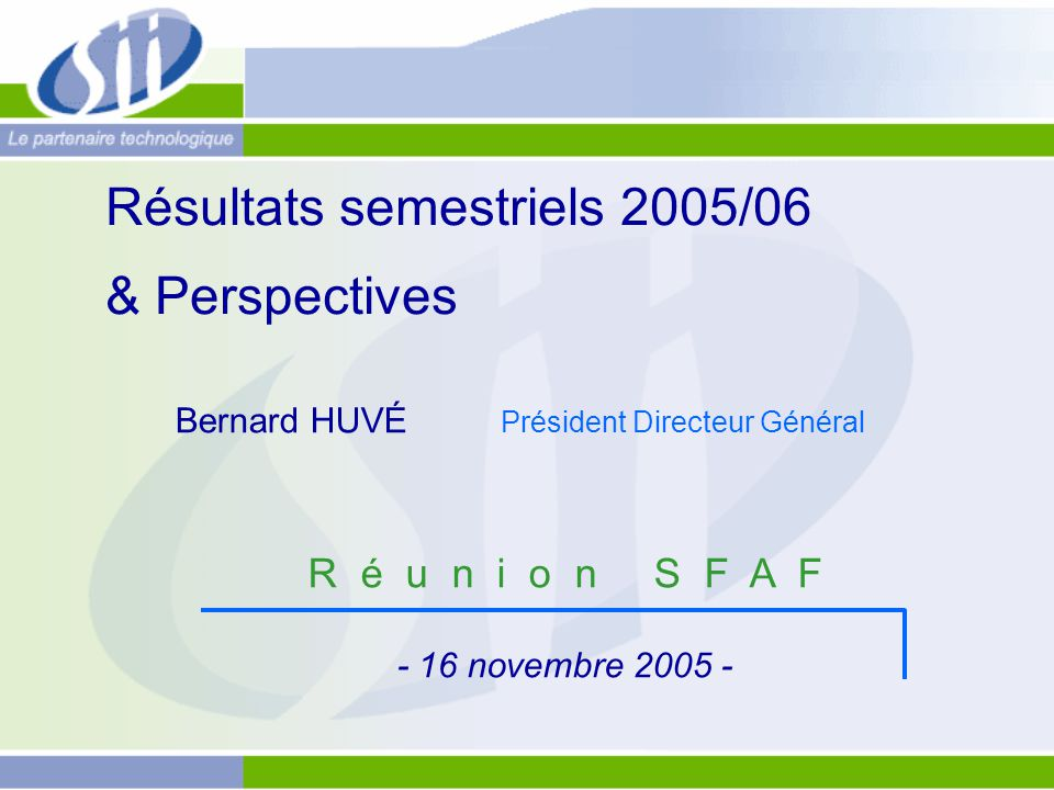 Résultats semestriels 2005/06 & Perspectives R é u n i o n S F A F - 16 novembre 2005 - Bernard HUVÉ Président Directeur Général