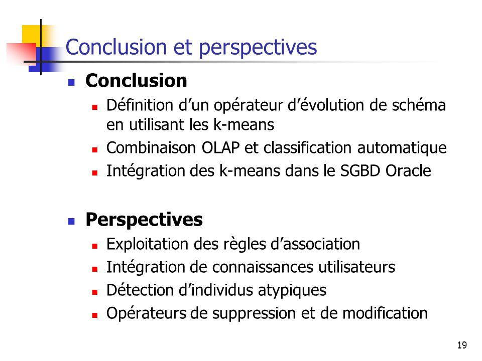 19 Conclusion et perspectives Conclusion Définition d'un opérateur d'évolution de schéma en utilisant les k-means Combinaison OLAP et classification a
