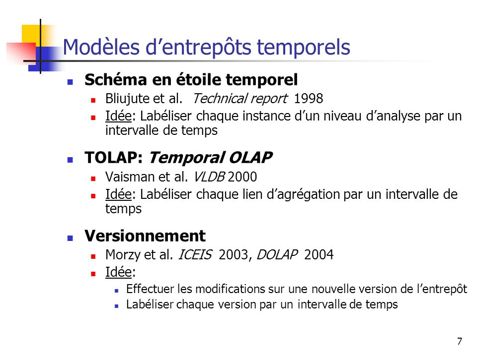 7 Modèles d'entrepôts temporels Schéma en étoile temporel Bliujute et al. Technical report 1998 Idée: Labéliser chaque instance d'un niveau d'analyse