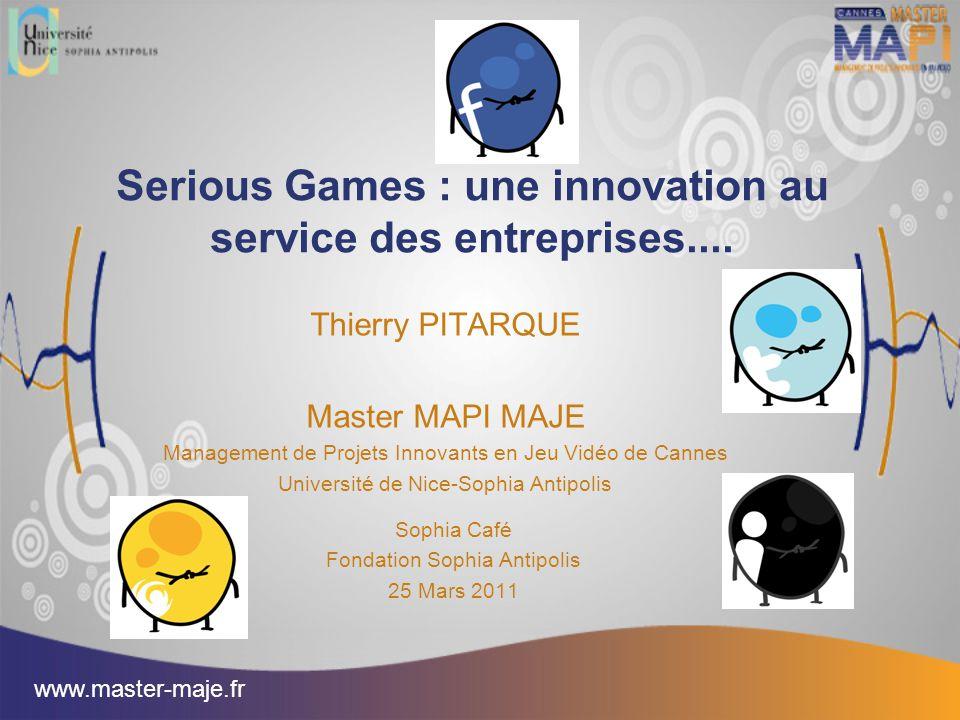 Serious Games : une innovation au service des entreprises.... Thierry PITARQUE Master MAPI MAJE Management de Projets Innovants en Jeu Vidéo de Cannes