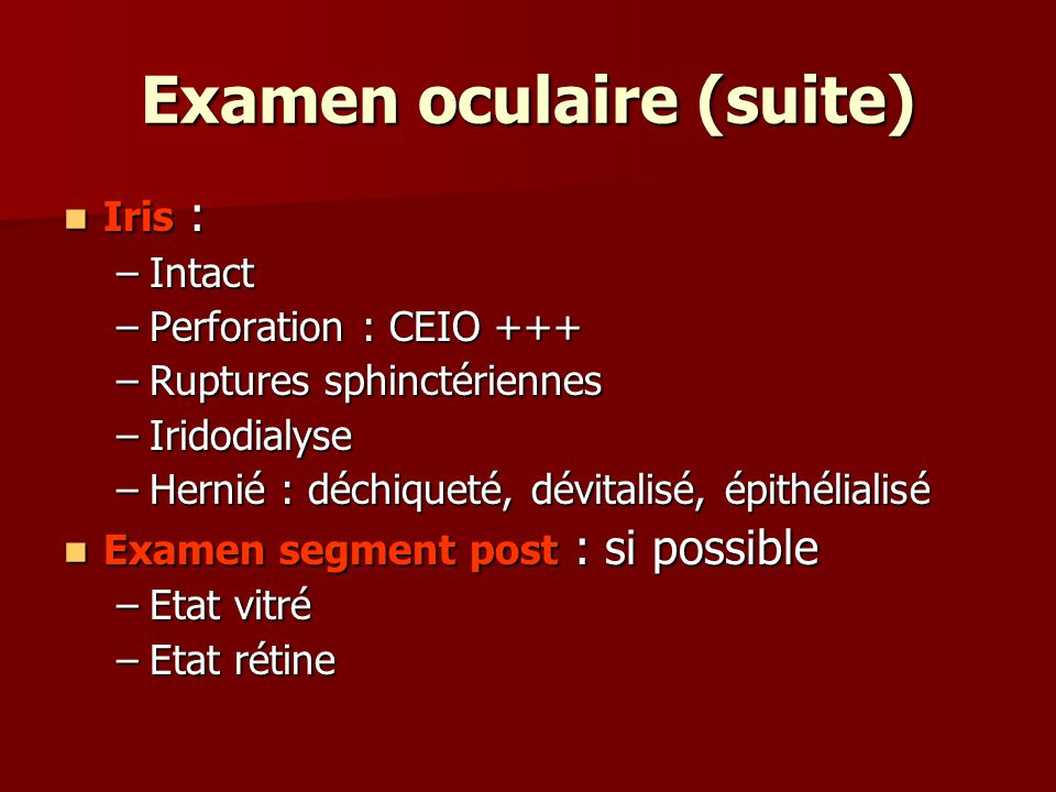 Examen oculaire (suite) Iris : Iris : –Intact –Perforation : CEIO +++ –Ruptures sphinctériennes –Iridodialyse –Hernié : déchiqueté, dévitalisé, épithélialisé Examen segment post : si possible Examen segment post : si possible –Etat vitré –Etat rétine