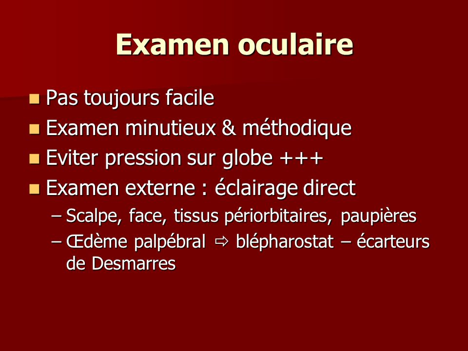 Examen oculaire Pas toujours facile Pas toujours facile Examen minutieux & méthodique Examen minutieux & méthodique Eviter pression sur globe +++ Evit