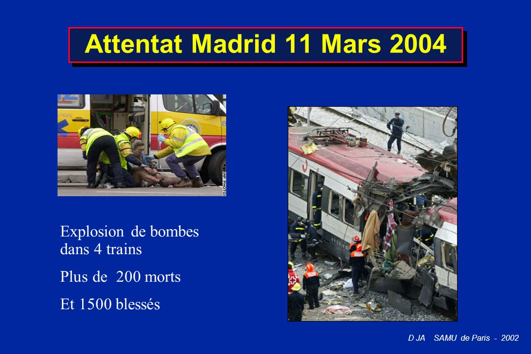 D JA SAMU de Paris - 2002 Attentat Madrid 11 Mars 2004 Explosion de bombes dans 4 trains Plus de 200 morts Et 1500 blessés