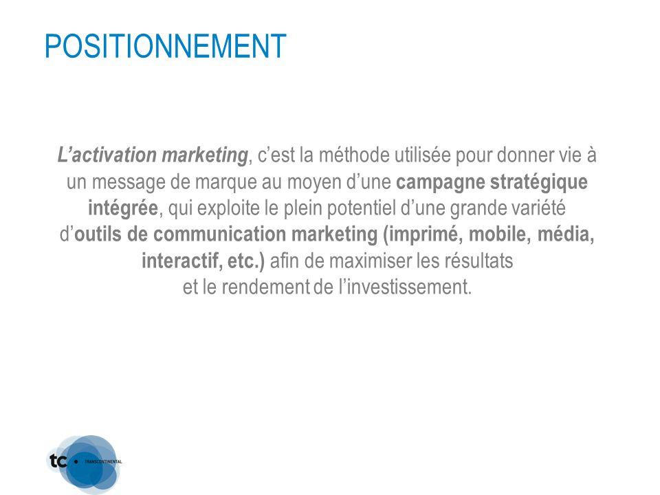 POSITIONNEMENT L'activation marketing, c'est la méthode utilisée pour donner vie à un message de marque au moyen d'une campagne stratégique intégrée, qui exploite le plein potentiel d'une grande variété d' outils de communication marketing (imprimé, mobile, média, interactif, etc.) afin de maximiser les résultats et le rendement de l'investissement.