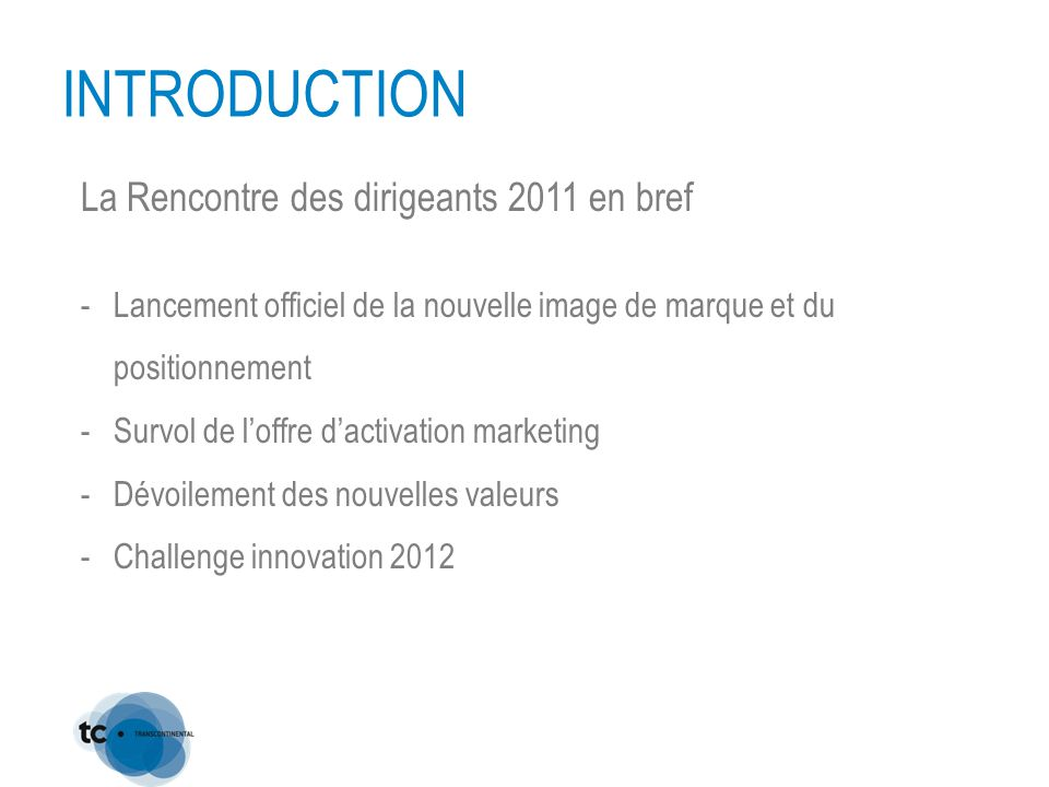 INTRODUCTION La Rencontre des dirigeants 2011 en bref -Lancement officiel de la nouvelle image de marque et du positionnement -Survol de l'offre d'activation marketing -Dévoilement des nouvelles valeurs -Challenge innovation 2012