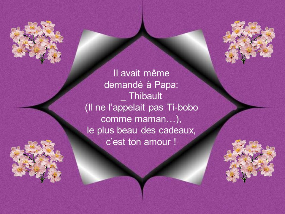 Il avait même demandé à Papa: _ Thibault (Il ne l'appelait pas Ti-bobo comme maman…), le plus beau des cadeaux, c'est ton amour !
