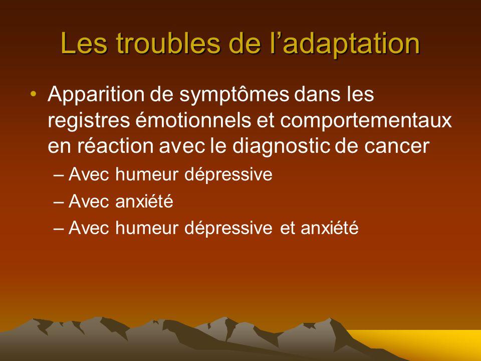 Les troubles de l'adaptation Apparition de symptômes dans les registres émotionnels et comportementaux en réaction avec le diagnostic de cancer –Avec humeur dépressive –Avec anxiété –Avec humeur dépressive et anxiété