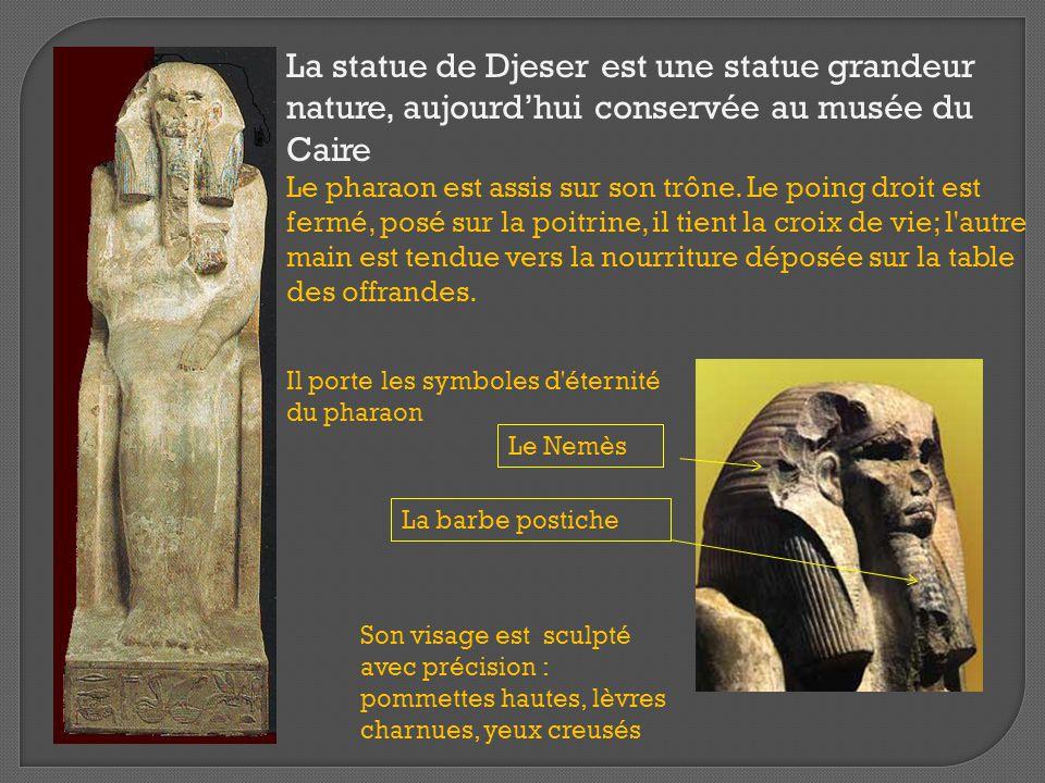La statue de Djeser est une statue grandeur nature, aujourd'hui conservée au musée du Caire Le pharaon est assis sur son trône. Le poing droit est fer