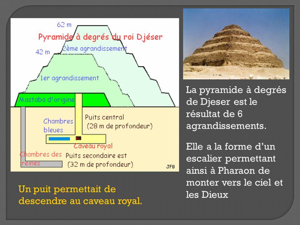 La pyramide à degrés de Djeser est le résultat de 6 agrandissements. Elle a la forme d'un escalier permettant ainsi à Pharaon de monter vers le ciel e