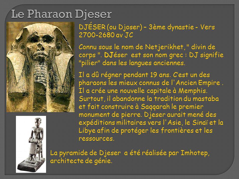 Le Pharaon Djeser DJÉSER (ou Djoser) – 3ème dynastie - Vers 2700-2680 av JC Connu sous le nom de Netjerikhet,