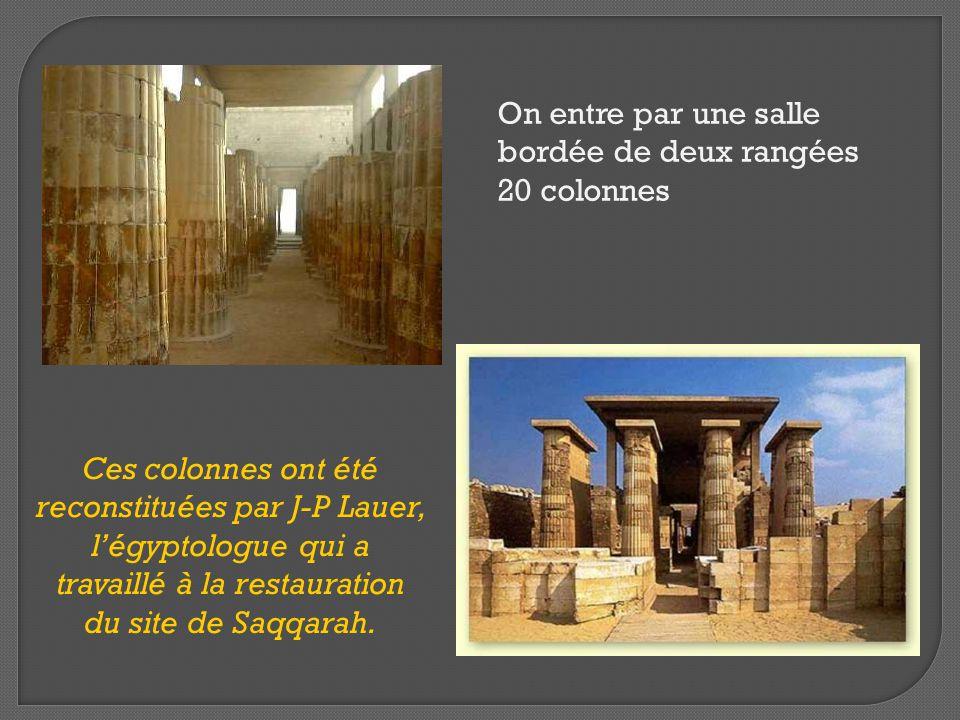 On entre par une salle bordée de deux rangées 20 colonnes Ces colonnes ont été reconstituées par J-P Lauer, l'égyptologue qui a travaillé à la restaur
