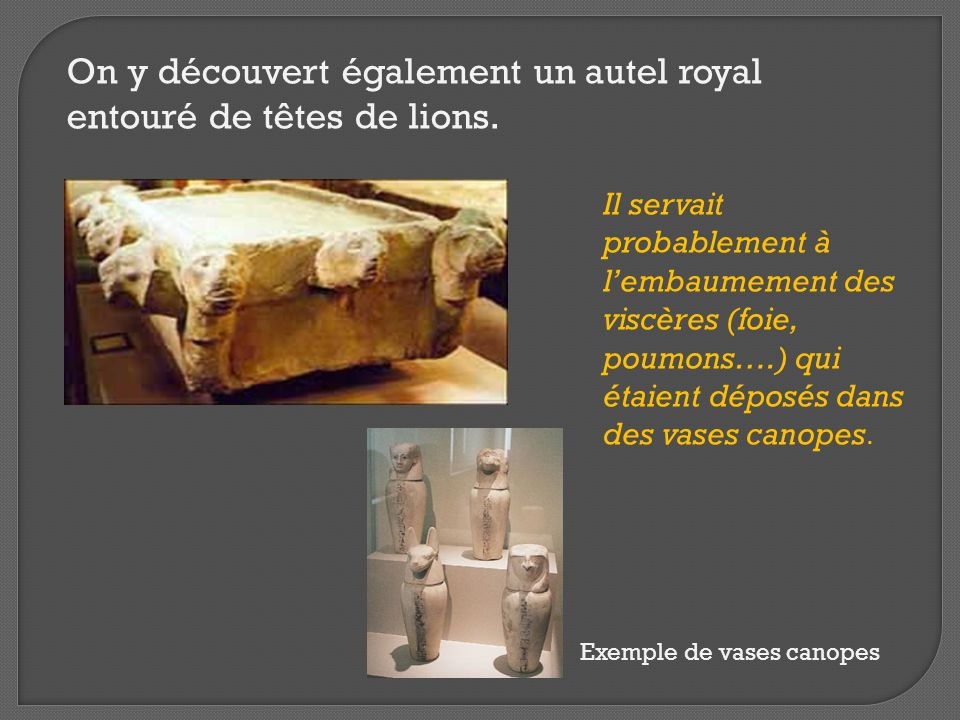 On y découvert également un autel royal entouré de têtes de lions. Il servait probablement à l'embaumement des viscères (foie, poumons….) qui étaient
